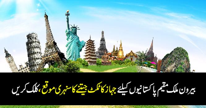 بیرون ملک مقیم پاکستانیوں کیلئےجہاز کا ٹکٹ جیتنے کا سنہری موقع ،کلک کریں