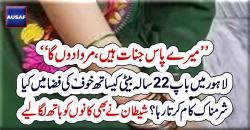 میرے پاس جنات ہیں، مروا دوںگا، لاہور میں باپ بیٹی کے درمیان خوف کی فضا میںکیا کام ہو تا رہا ؟