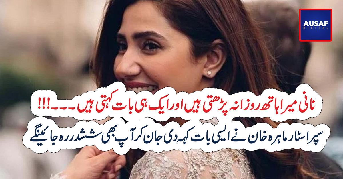نانی میرا ہاتھ روزانہ پڑھتی ہیں اور ایک ہی بات کہتی ہیں۔۔۔!!!  سپر اسٹار ماہرہ خان نے ایسی بات کہہ دی جان کر آپ بھی ششدر رہ جائینگے