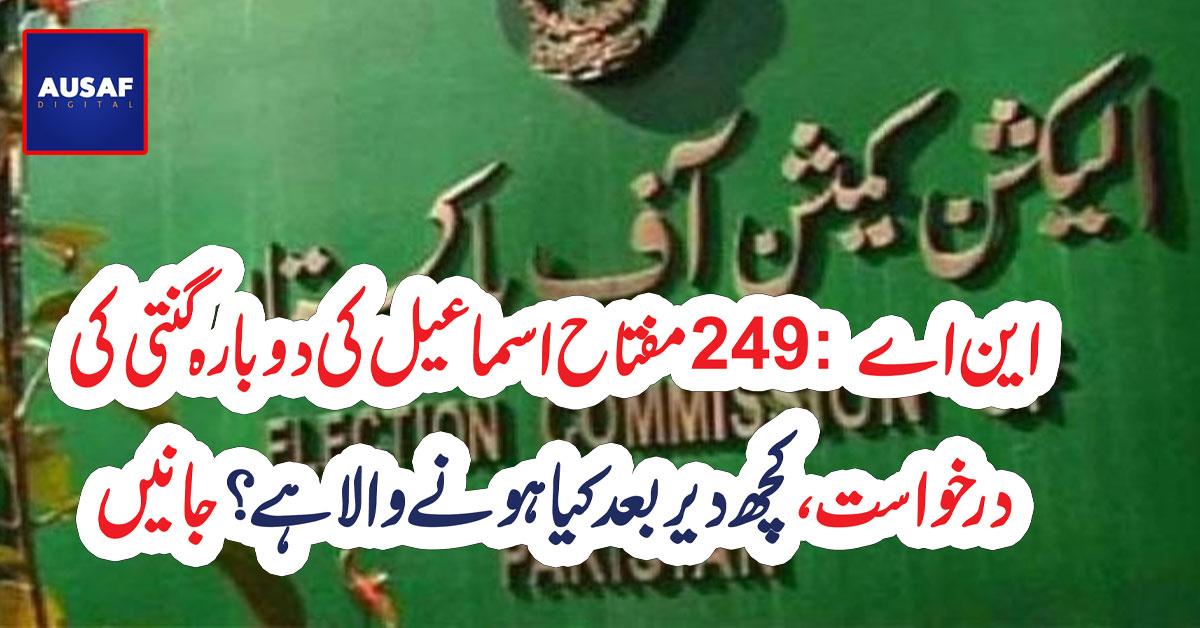 این اے 249: مفتاح اسماعیل کی دوبارہ گنتی کی درخواست پر فیصلہ کچھ دیر بعدسنایا جائیگا
